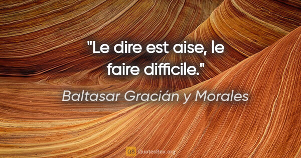 "Baltasar Gracián y Morales citation: ""Le dire est aise, le faire difficile."""