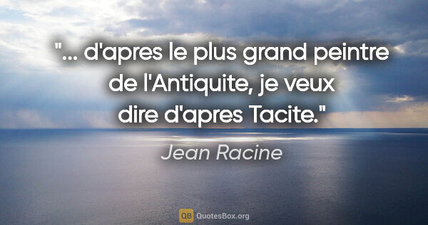 "Jean Racine citation: "" d'apres le plus grand peintre de l'Antiquite, je veux dire..."""
