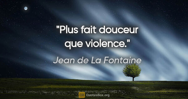 "Jean de La Fontaine citation: ""Plus fait douceur que violence."""