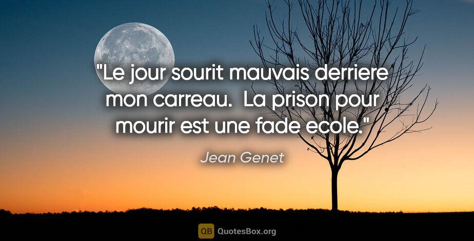 """Jean Genet citation: """"Le jour sourit mauvais derriere mon carreau.  La prison pour..."""""""