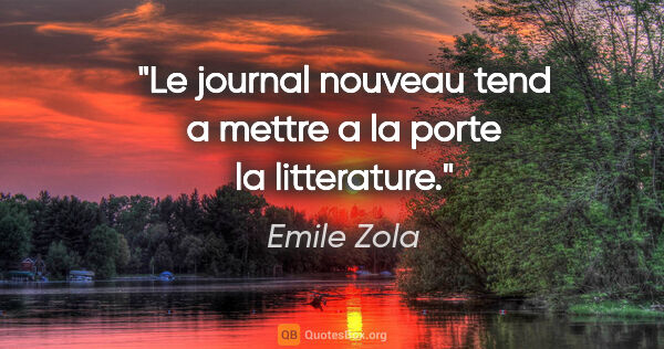 "Emile Zola citation: ""Le journal nouveau tend a mettre a la porte la litterature."""