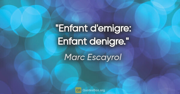 "Marc Escayrol citation: ""Enfant d'emigre: Enfant denigre."""