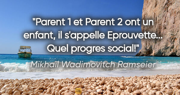 "Mikhaïl Wadimovitch Ramseier citation: ""Parent 1 et Parent 2 ont un enfant, il s'appelle Eprouvette......"""