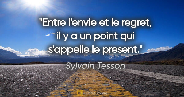 "Sylvain Tesson citation: ""Entre l'envie et le regret, il y a un point qui s'appelle le..."""