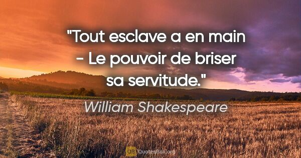 "William Shakespeare citation: ""Tout esclave a en main - Le pouvoir de briser sa servitude."""
