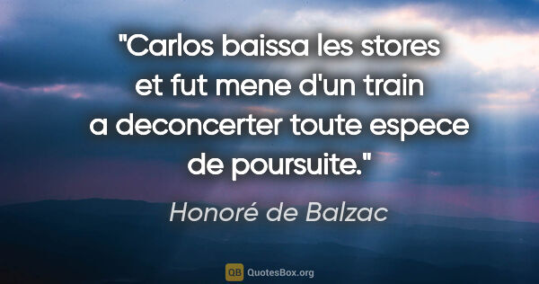 "Honoré de Balzac citation: ""Carlos baissa les stores et fut mene d'un train a deconcerter..."""