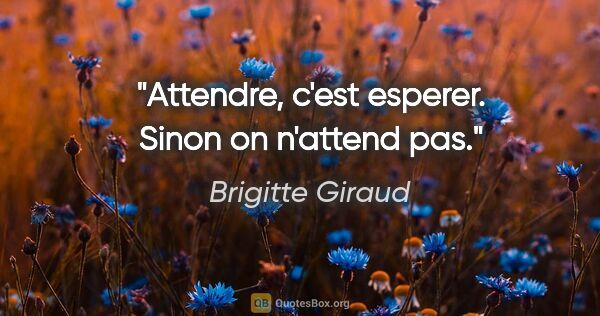 "Brigitte Giraud citation: ""Attendre, c'est esperer. Sinon on n'attend pas."""
