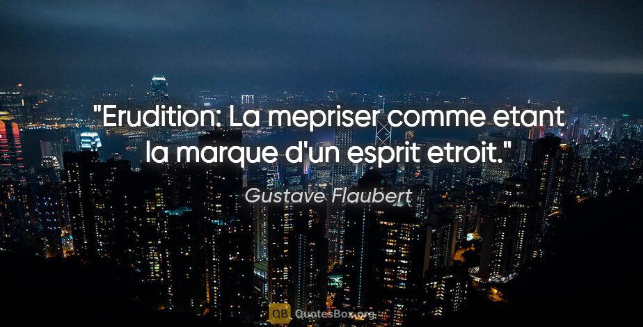 """Gustave Flaubert citation: """"Erudition: La mepriser comme etant la marque d'un esprit etroit."""""""