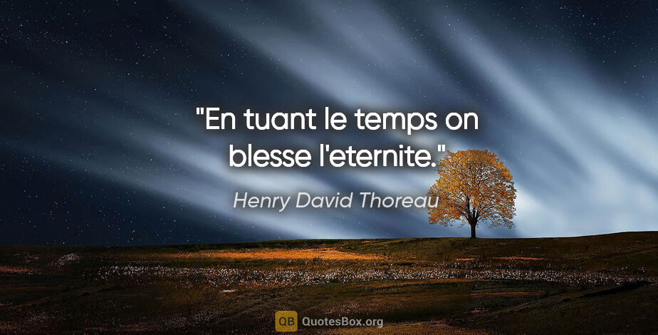 "Henry David Thoreau citation: ""En tuant le temps on blesse l'eternite."""