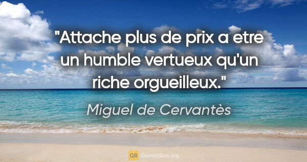 "Miguel de Cervantès citation: ""Attache plus de prix a etre un humble vertueux qu'un riche..."""