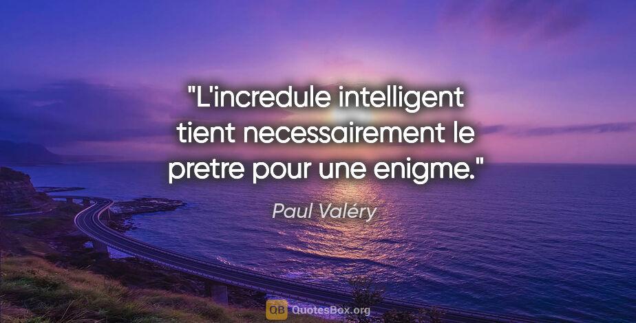 """Paul Valéry citation: """"L'incredule intelligent tient necessairement le pretre pour..."""""""