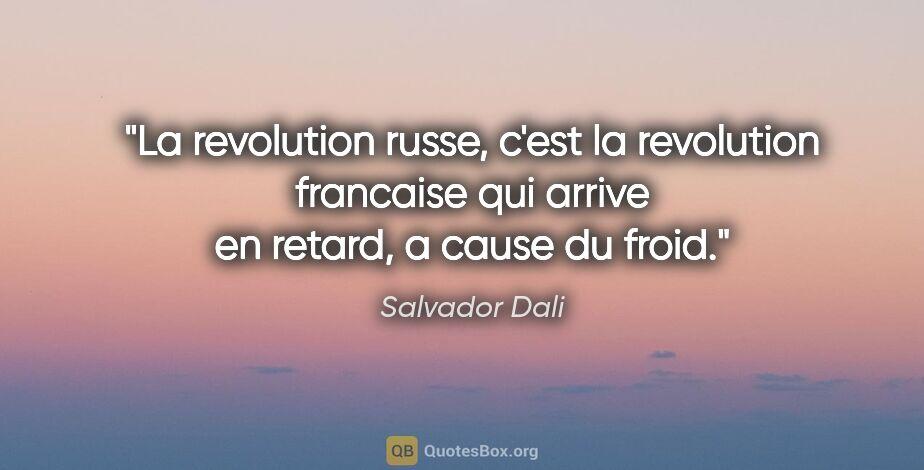 """Salvador Dali citation: """"La revolution russe, c'est la revolution francaise qui arrive..."""""""