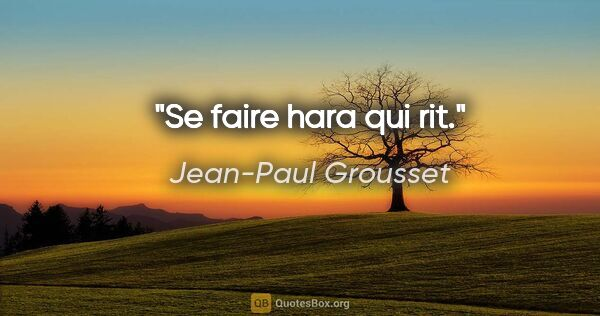 "Jean-Paul Grousset citation: ""Se faire hara qui rit."""