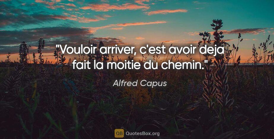 """Alfred Capus citation: """"Vouloir arriver, c'est avoir deja fait la moitie du chemin."""""""
