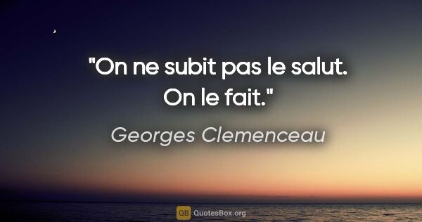 "Georges Clemenceau citation: ""On ne subit pas le salut. On le fait."""