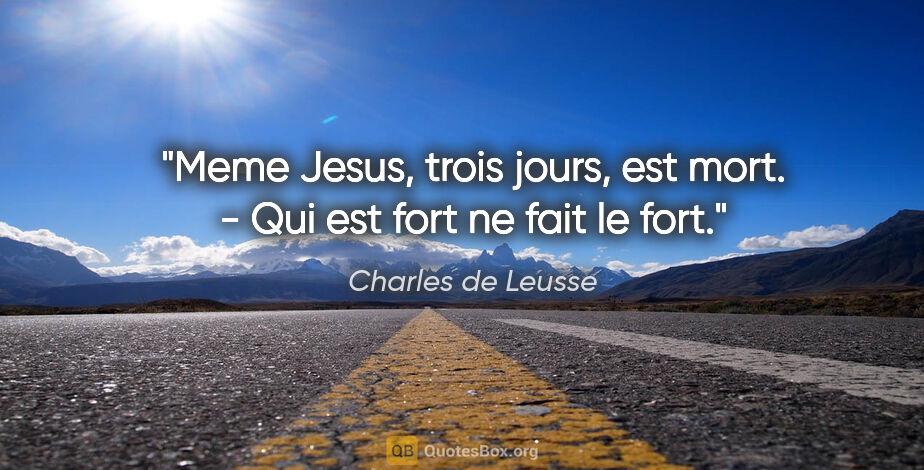 """Charles de Leusse citation: """"Meme Jesus, trois jours, est mort. - Qui est fort ne fait le..."""""""