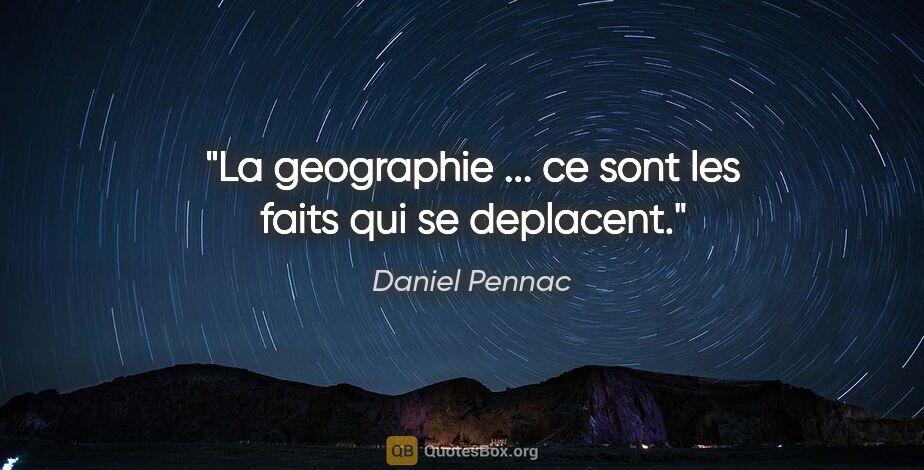 """Daniel Pennac citation: """"La geographie ... ce sont les faits qui se deplacent."""""""