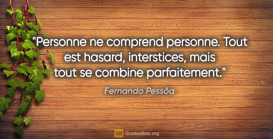 """Fernando Pessõa citation: """"Personne ne comprend personne. Tout est hasard, interstices,..."""""""
