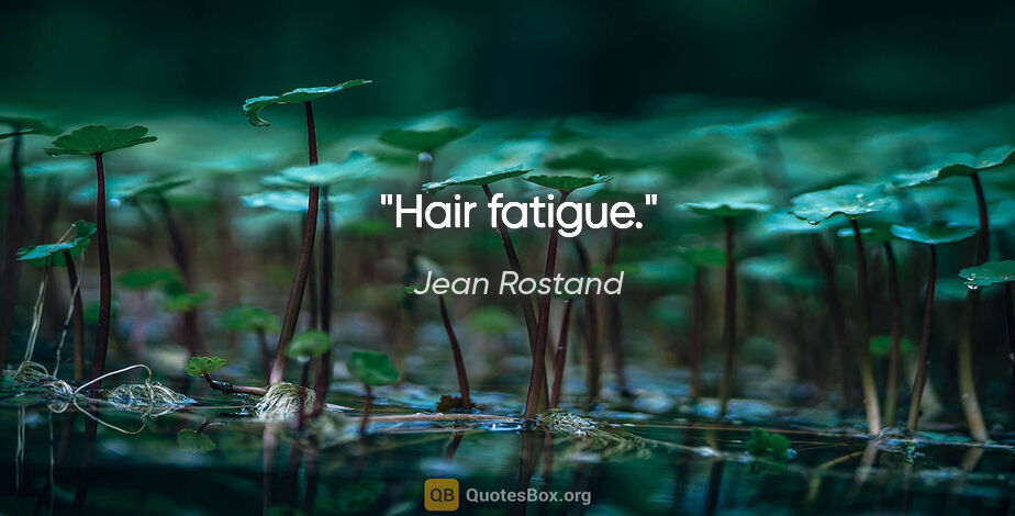 "Jean Rostand citation: ""Hair fatigue."""