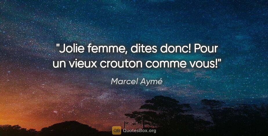 """Marcel Aymé citation: """"Jolie femme, dites donc! Pour un vieux crouton comme vous!"""""""