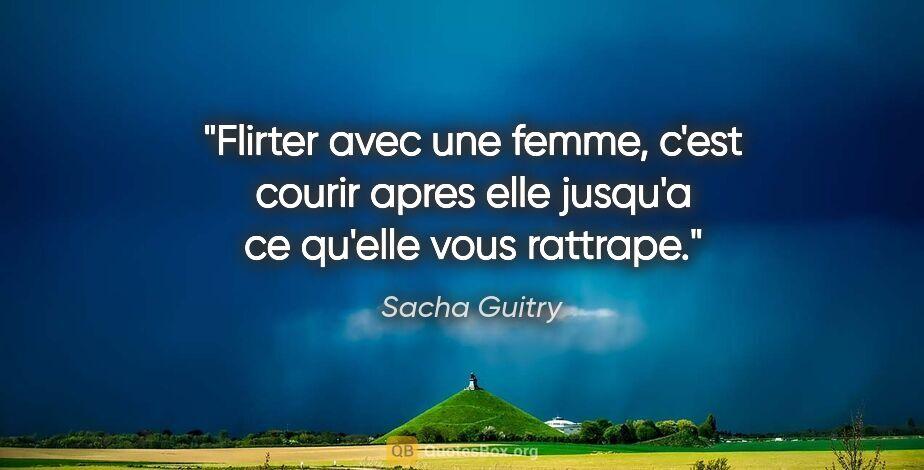 """Sacha Guitry citation: """"Flirter avec une femme, c'est courir apres elle jusqu'a ce..."""""""