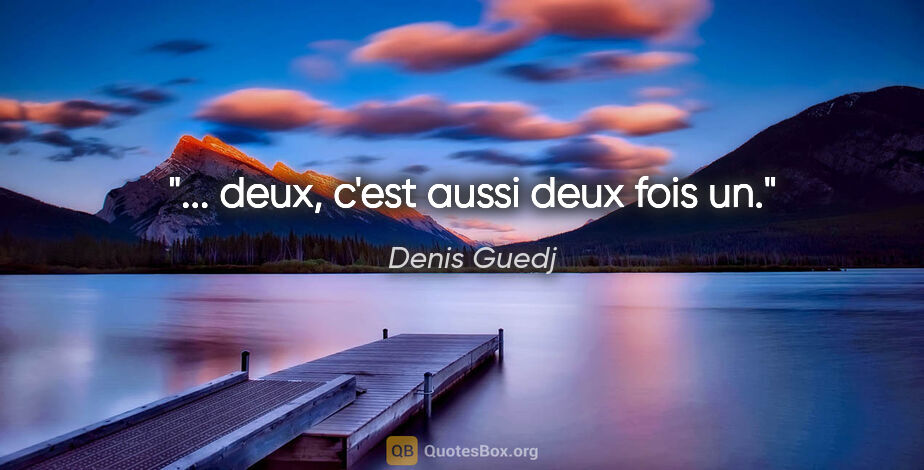 """Denis Guedj citation: """"... deux, c'est aussi deux fois un."""""""