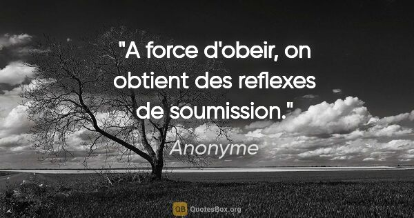"Anonyme citation: ""A force d'obeir, on obtient des reflexes de soumission."""