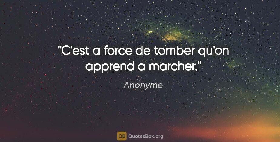 """Anonyme citation: """"C'est a force de tomber qu'on apprend a marcher."""""""
