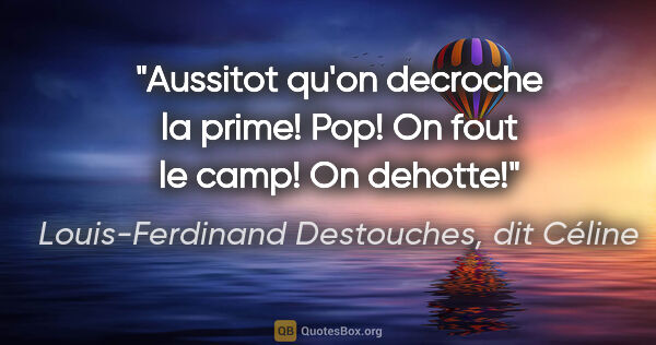 "Louis-Ferdinand Destouches, dit Céline citation: ""Aussitot qu'on decroche la prime! Pop! On fout le camp! On..."""
