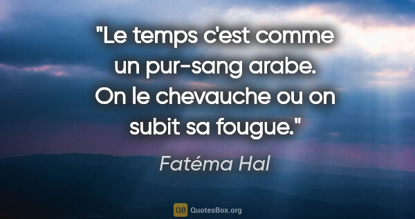 "Fatéma Hal citation: ""Le temps c'est comme un pur-sang arabe. On le chevauche ou on..."""