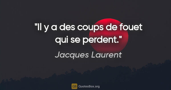 "Jacques Laurent citation: ""Il y a des coups de fouet qui se perdent."""