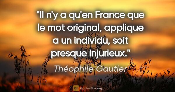 "Théophile Gautier citation: ""Il n'y a qu'en France que le mot original, applique a un..."""