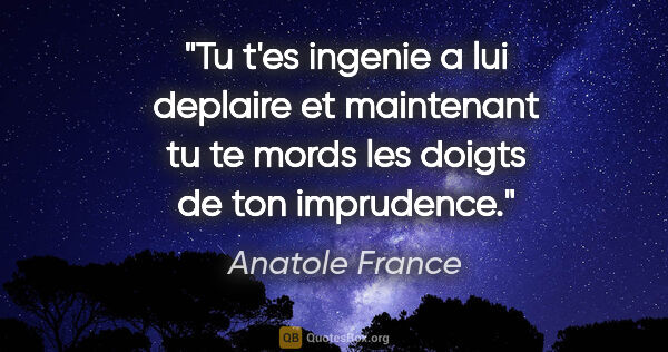"Anatole France citation: ""Tu t'es ingenie a lui deplaire et maintenant tu te mords les..."""