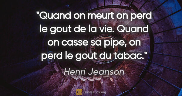 "Henri Jeanson citation: ""Quand on meurt on perd le gout de la vie. Quand on casse sa..."""