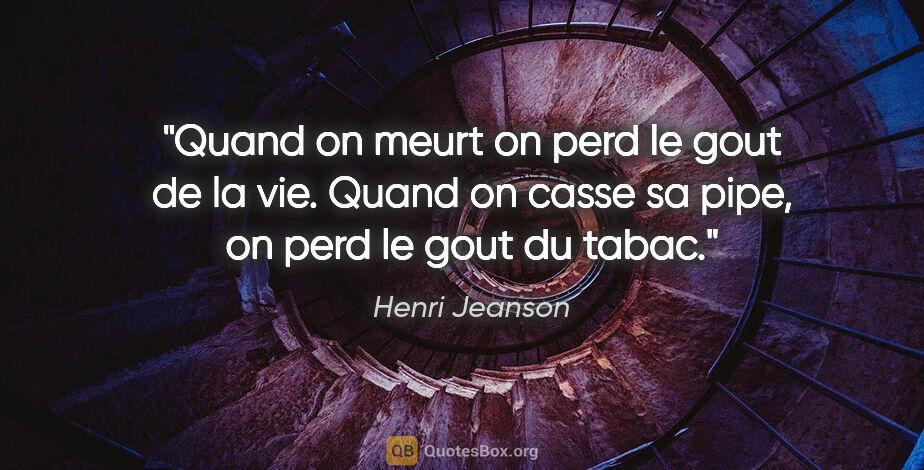 """Henri Jeanson citation: """"Quand on meurt on perd le gout de la vie. Quand on casse sa..."""""""