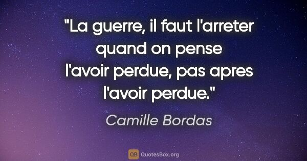 "Camille Bordas citation: ""La guerre, il faut l'arreter quand on pense l'avoir perdue,..."""