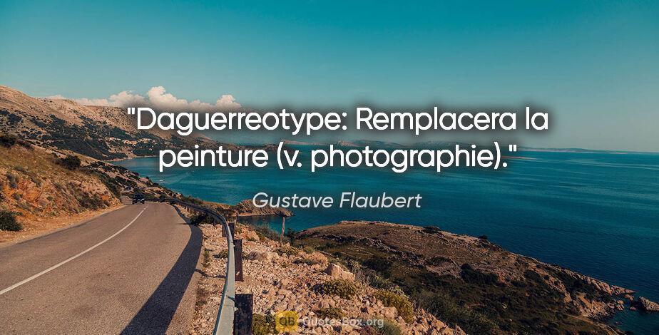 """Gustave Flaubert citation: """"Daguerreotype: Remplacera la peinture (v. photographie)."""""""