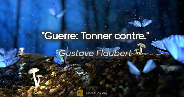 "Gustave Flaubert citation: ""Guerre: Tonner contre."""