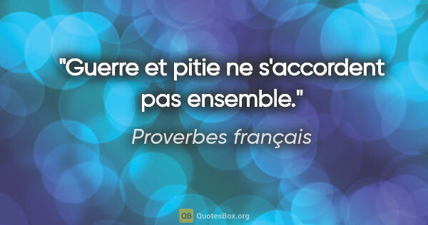 "Proverbes français citation: ""Guerre et pitie ne s'accordent pas ensemble."""