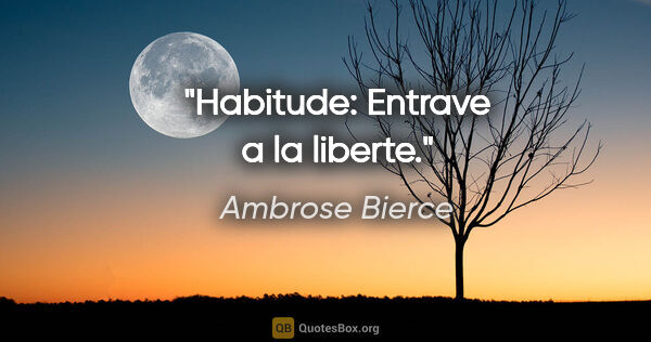 "Ambrose Bierce citation: ""Habitude: Entrave a la liberte."""