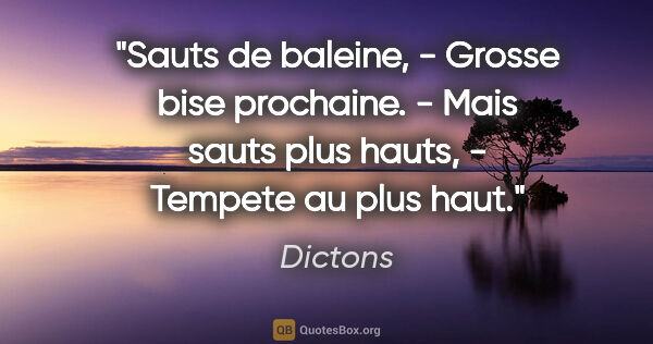 "Dictons citation: ""Sauts de baleine, - Grosse bise prochaine. - Mais sauts plus..."""