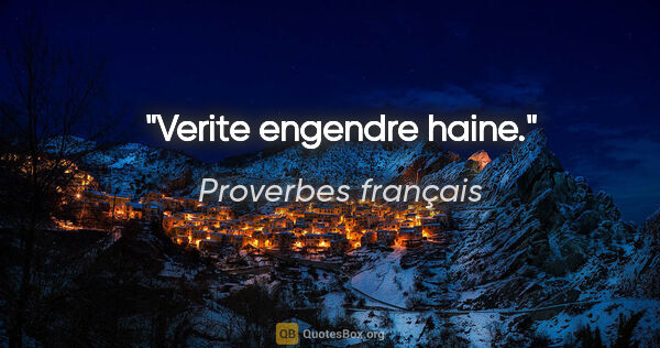 "Proverbes français citation: ""Verite engendre haine."""