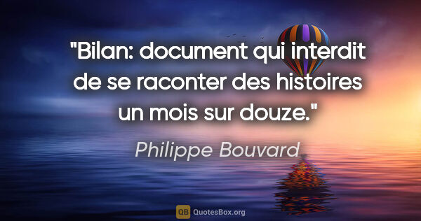 "Philippe Bouvard citation: ""Bilan: document qui interdit de se raconter des histoires un..."""