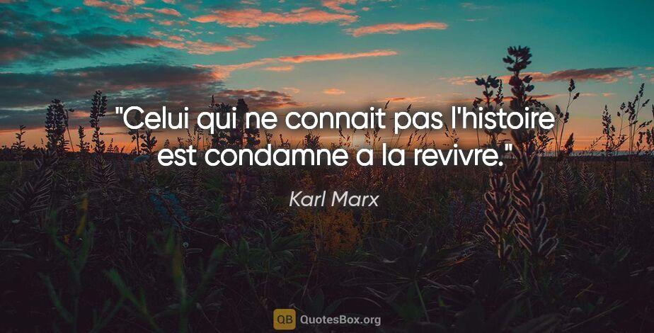 """Karl Marx citation: """"Celui qui ne connait pas l'histoire est condamne a la revivre."""""""