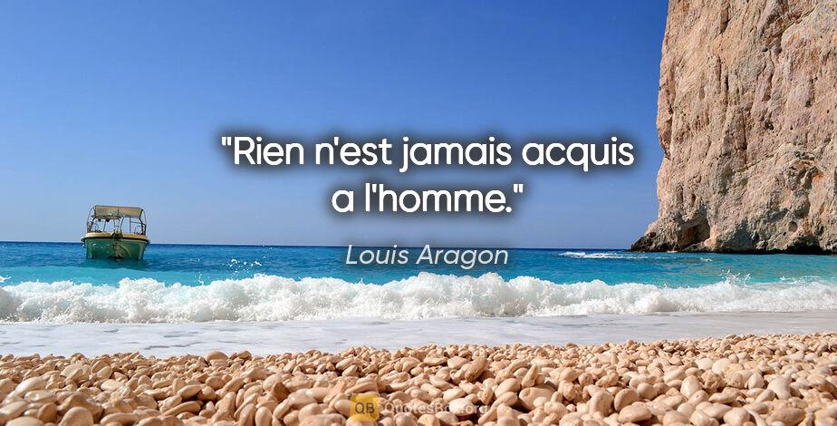 """Louis Aragon citation: """"Rien n'est jamais acquis a l'homme."""""""