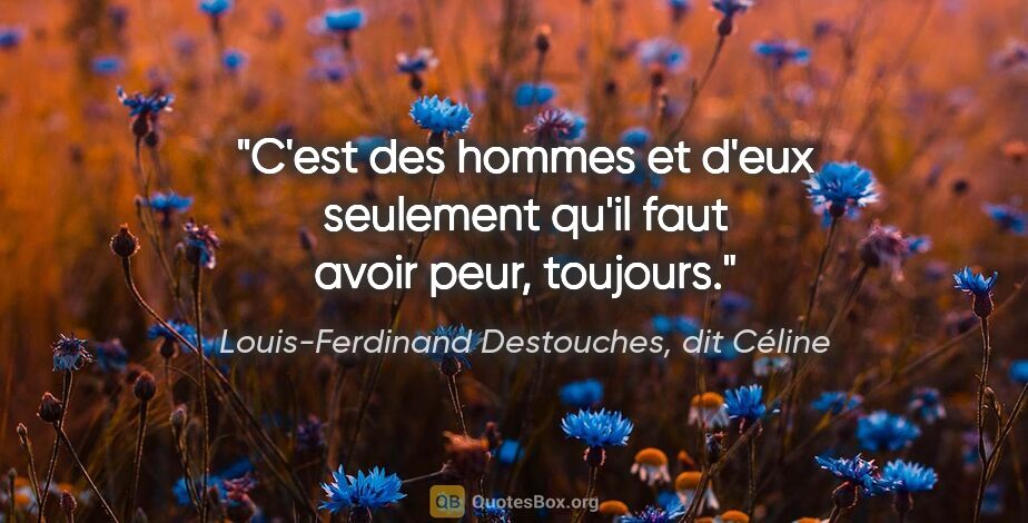 """Louis-Ferdinand Destouches, dit Céline citation: """"C'est des hommes et d'eux seulement qu'il faut avoir peur,..."""""""