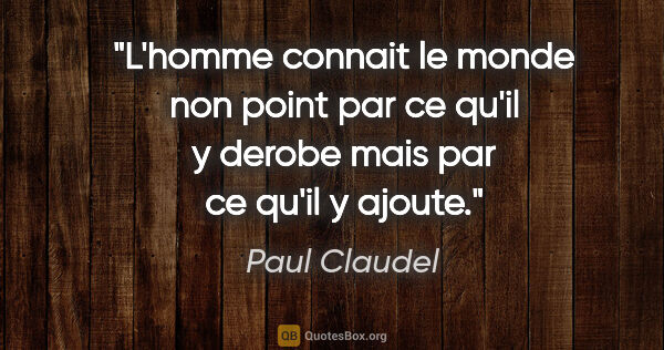 "Paul Claudel citation: ""L'homme connait le monde non point par ce qu'il y derobe mais..."""