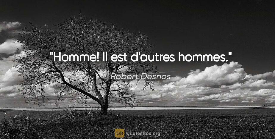 """Robert Desnos citation: """"Homme! Il est d'autres hommes."""""""
