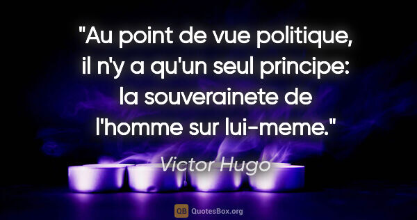 "Victor Hugo citation: ""Au point de vue politique, il n'y a qu'un seul principe: la..."""