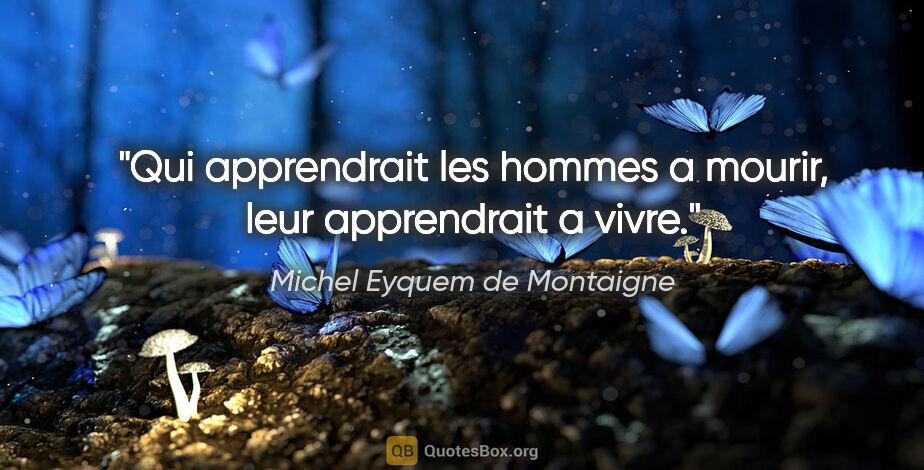 """Michel Eyquem de Montaigne citation: """"Qui apprendrait les hommes a mourir, leur apprendrait a vivre."""""""